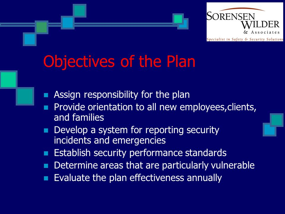 Objectives of the Plan Assign responsibility for the plan Provide orientation to all new employees,clients, and families Develop a system for reporting security incidents and emergencies Establish security performance standards Determine areas that are particularly vulnerable Evaluate the plan effectiveness annually