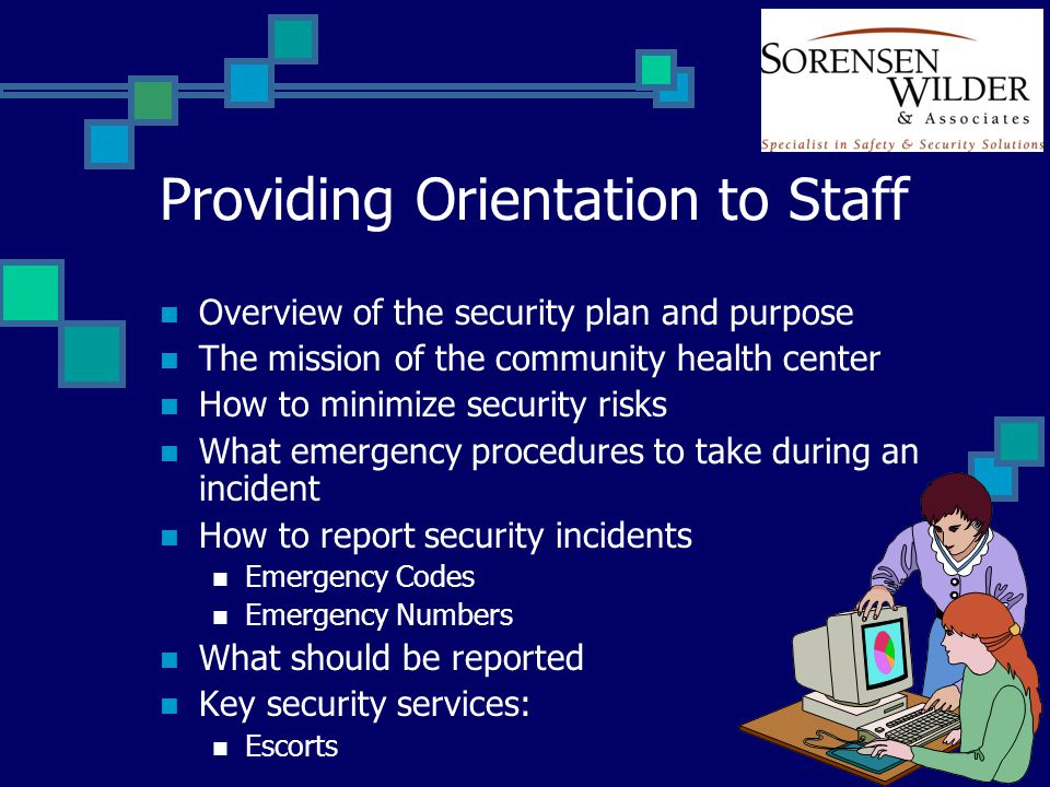 Providing Orientation to Staff Overview of the security plan and purpose The mission of the community health center How to minimize security risks What emergency procedures to take during an incident How to report security incidents Emergency Codes Emergency Numbers What should be reported Key security services: Escorts