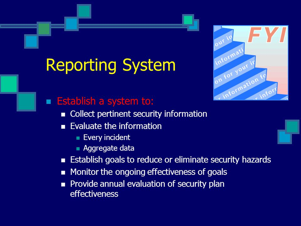 Reporting System Establish a system to: Collect pertinent security information Evaluate the information Every incident Aggregate data Establish goals to reduce or eliminate security hazards Monitor the ongoing effectiveness of goals Provide annual evaluation of security plan effectiveness