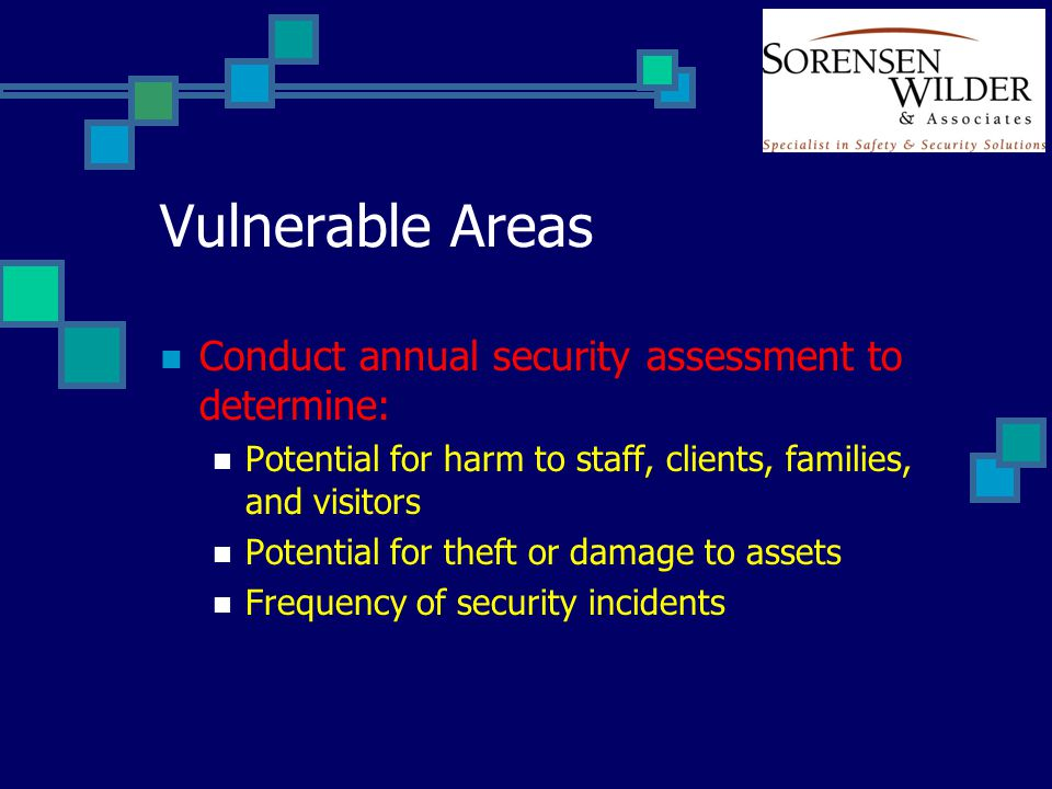 Vulnerable Areas Conduct annual security assessment to determine: Potential for harm to staff, clients, families, and visitors Potential for theft or damage to assets Frequency of security incidents
