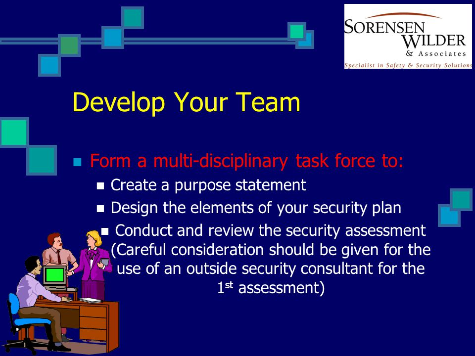 Develop Your Team Form a multi-disciplinary task force to: Create a purpose statement Design the elements of your security plan Conduct and review the