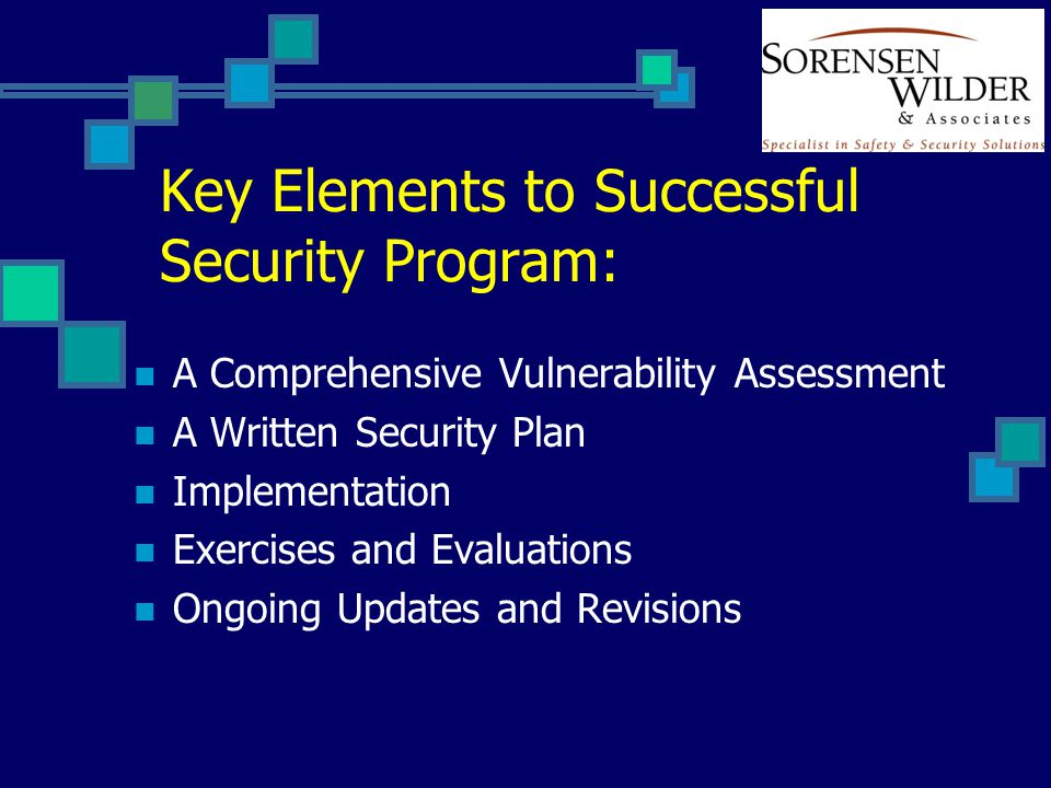 Key Elements to Successful Security Program: A Comprehensive Vulnerability Assessment A Written Security Plan Implementation Exercises and Evaluations Ongoing Updates and Revisions