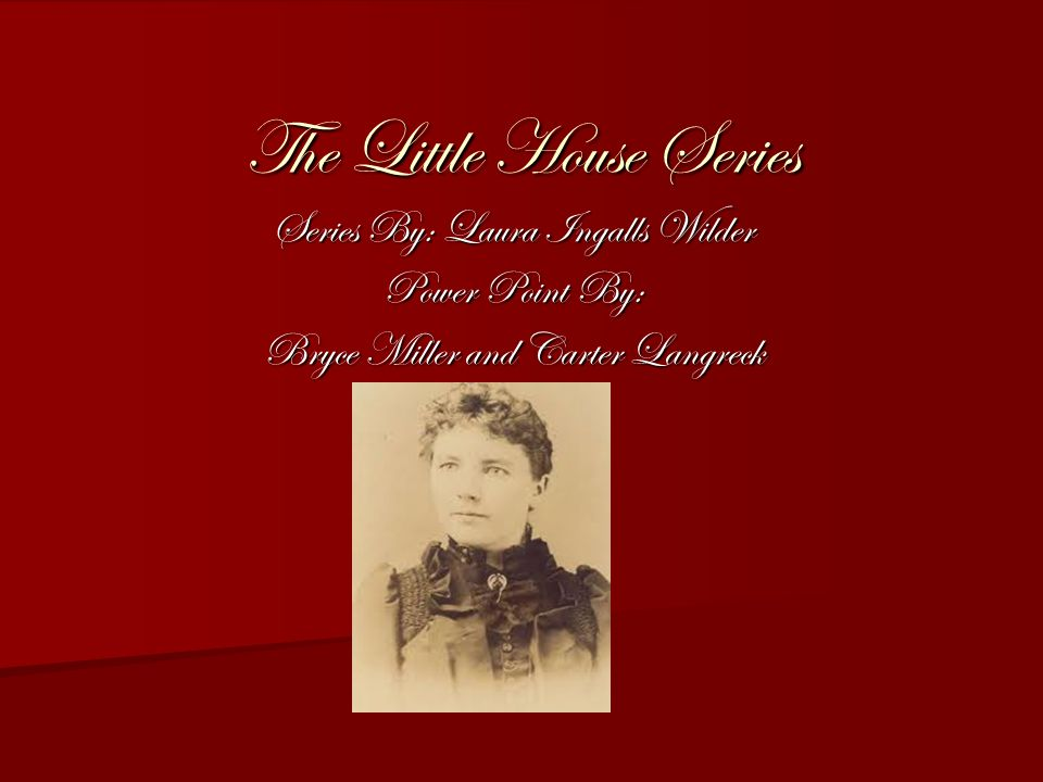 The Little House Series Series By: Laura Ingalls Wilder Power Point By: Bryce Miller and Carter Langreck