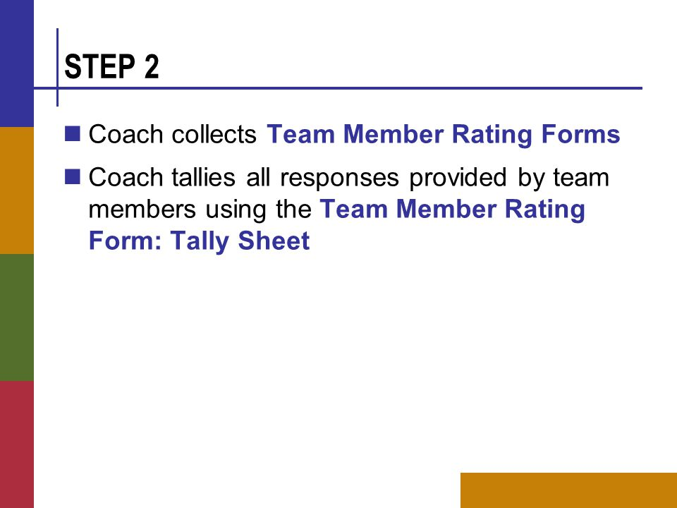 STEP 2 Coach collects Team Member Rating Forms Coach tallies all responses provided by team members using the Team Member Rating Form: Tally Sheet