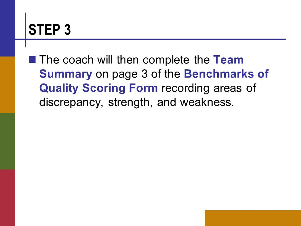 STEP 3 The coach will then complete the Team Summary on page 3 of the Benchmarks of Quality Scoring Form recording areas of discrepancy, strength, and weakness.