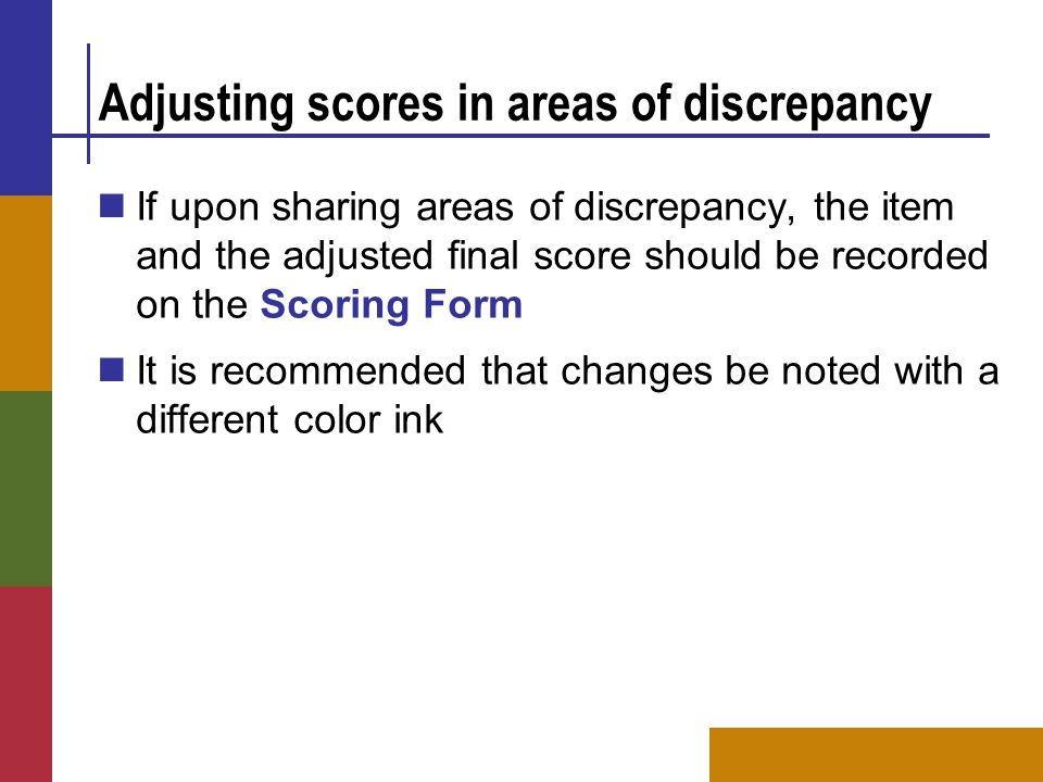 Adjusting scores in areas of discrepancy If upon sharing areas of discrepancy, the item and the adjusted final score should be recorded on the Scoring Form It is recommended that changes be noted with a different color ink