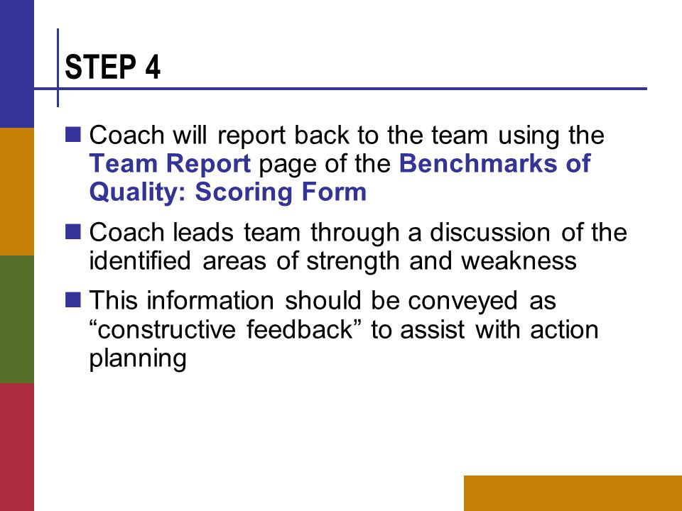 STEP 4 Coach will report back to the team using the Team Report page of the Benchmarks of Quality: Scoring Form Coach leads team through a discussion of the identified areas of strength and weakness This information should be conveyed as constructive feedback to assist with action planning