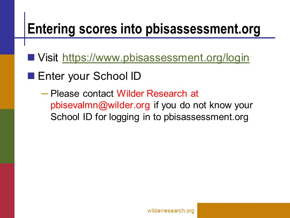 Entering scores into pbisassessment.org Visit https://www.pbisassessment.org/loginhttps://www.pbisassessment.org/login Enter your School ID ─ Please contact Wilder Research at pbisevalmn@wilder.org if you do not know your School ID for logging in to pbisassessment.org wilderresearch.org