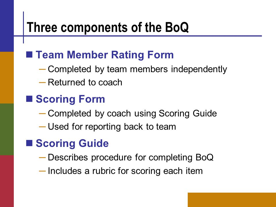 Three components of the BoQ Team Member Rating Form ─ Completed by team members independently ─ Returned to coach Scoring Form ─ Completed by coach using Scoring Guide ─ Used for reporting back to team Scoring Guide ─ Describes procedure for completing BoQ ─ Includes a rubric for scoring each item