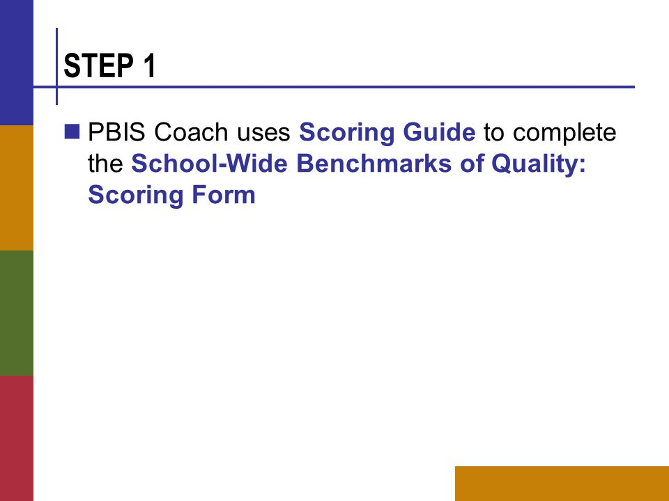 STEP 1 PBIS Coach uses Scoring Guide to complete the School-Wide Benchmarks of Quality: Scoring Form