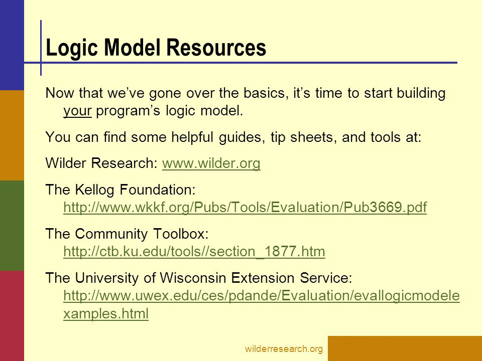 wilderresearch.org Logic Model Resources Now that we've gone over the basics, it's time to start building your program's logic model.