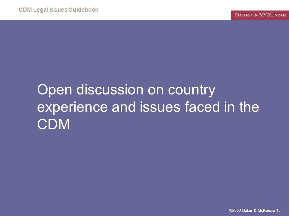 CDM Legal Issues Guidebook ©2003 Baker & McKenzie 13 Open discussion on country experience and issues faced in the CDM