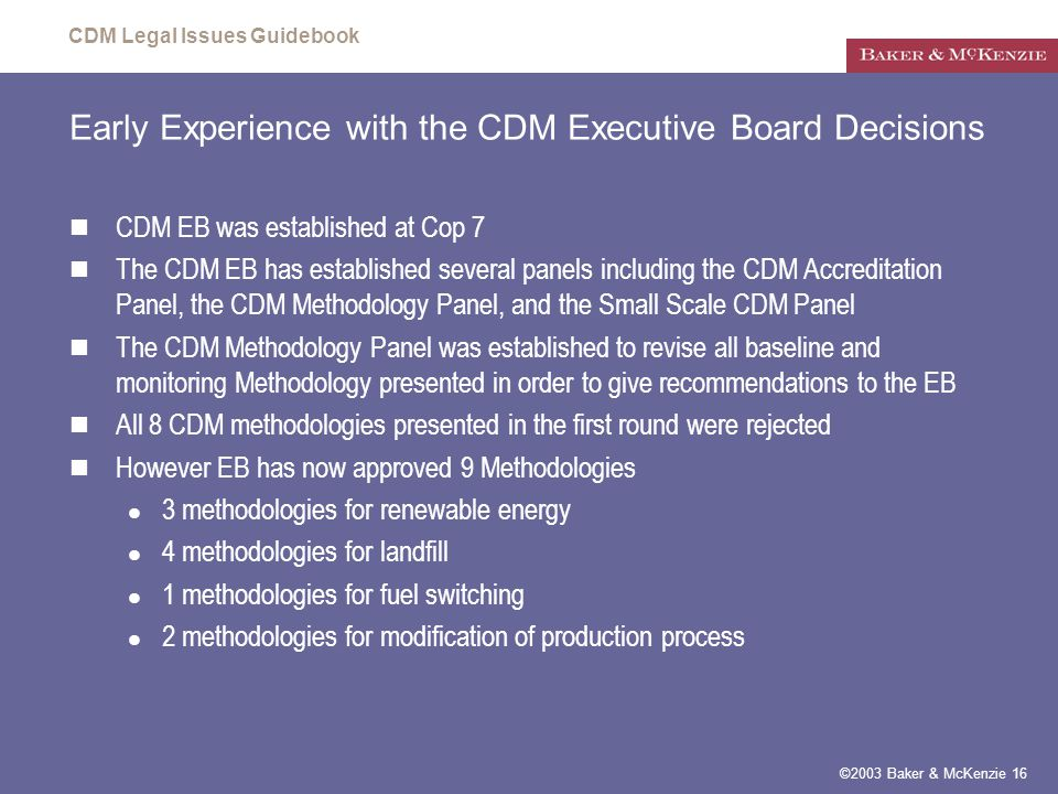 CDM Legal Issues Guidebook ©2003 Baker & McKenzie 16 Early Experience with the CDM Executive Board Decisions CDM EB was established at Cop 7 The CDM EB has established several panels including the CDM Accreditation Panel, the CDM Methodology Panel, and the Small Scale CDM Panel The CDM Methodology Panel was established to revise all baseline and monitoring Methodology presented in order to give recommendations to the EB All 8 CDM methodologies presented in the first round were rejected However EB has now approved 9 Methodologies 3 methodologies for renewable energy 4 methodologies for landfill 1 methodologies for fuel switching 2 methodologies for modification of production process