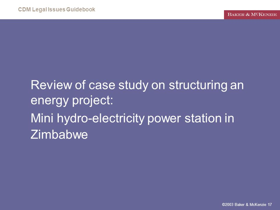 CDM Legal Issues Guidebook ©2003 Baker & McKenzie 17 Review of case study on structuring an energy project: Mini hydro-electricity power station in Zimbabwe