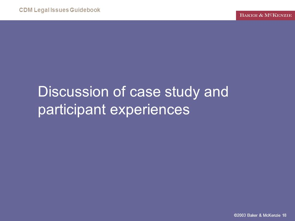 CDM Legal Issues Guidebook ©2003 Baker & McKenzie 18 Discussion of case study and participant experiences