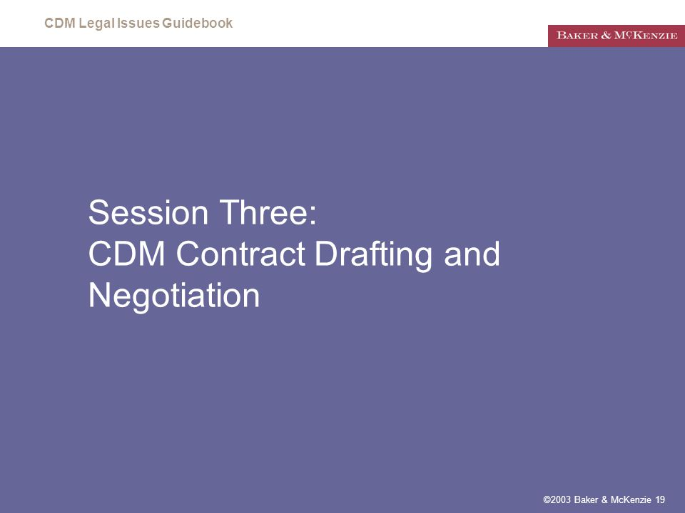 CDM Legal Issues Guidebook ©2003 Baker & McKenzie 19 Session Three: CDM Contract Drafting and Negotiation