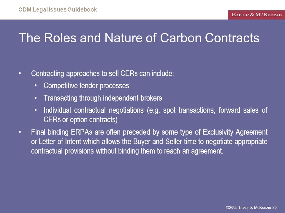 CDM Legal Issues Guidebook ©2003 Baker & McKenzie 20 The Roles and Nature of Carbon Contracts Contracting approaches to sell CERs can include: Competitive tender processes Transacting through independent brokers Individual contractual negotiations (e.g.