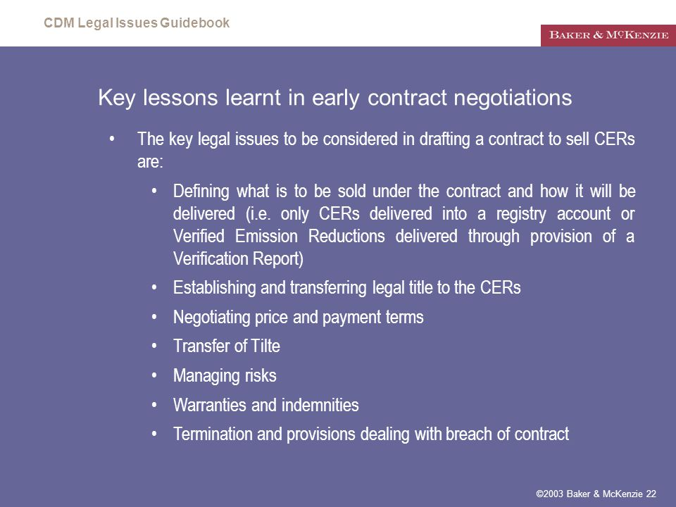 CDM Legal Issues Guidebook ©2003 Baker & McKenzie 22 Key lessons learnt in early contract negotiations The key legal issues to be considered in drafting a contract to sell CERs are: Defining what is to be sold under the contract and how it will be delivered (i.e.