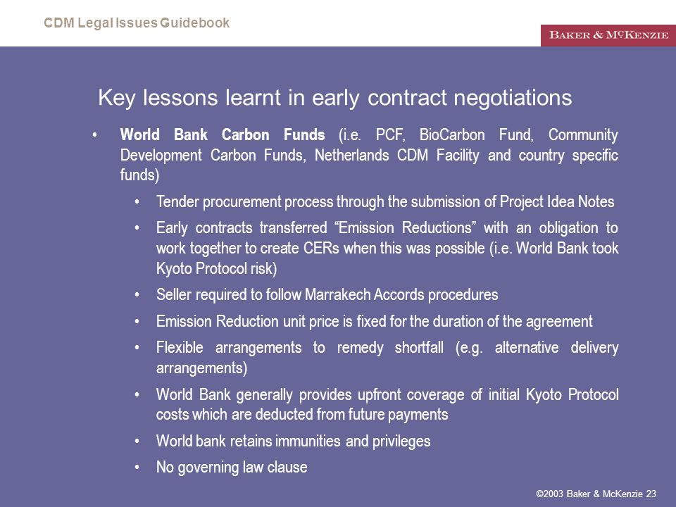 CDM Legal Issues Guidebook ©2003 Baker & McKenzie 23 Key lessons learnt in early contract negotiations World Bank Carbon Funds (i.e.