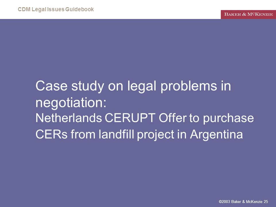 CDM Legal Issues Guidebook ©2003 Baker & McKenzie 25 Case study on legal problems in negotiation: Netherlands CERUPT Offer to purchase CERs from landfill project in Argentina