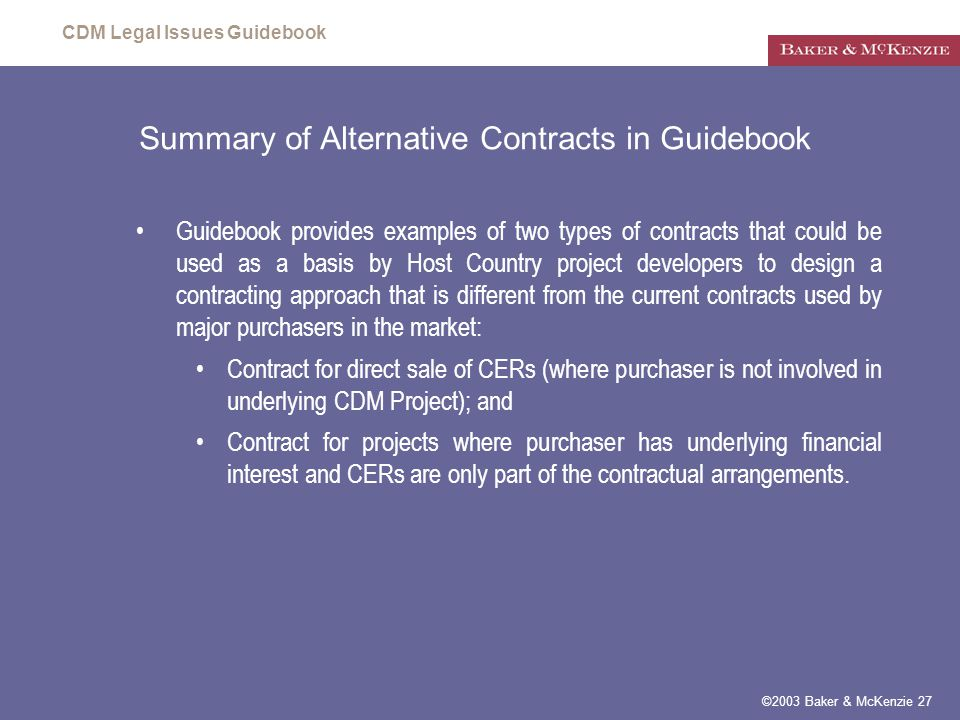 CDM Legal Issues Guidebook ©2003 Baker & McKenzie 27 Summary of Alternative Contracts in Guidebook Guidebook provides examples of two types of contracts that could be used as a basis by Host Country project developers to design a contracting approach that is different from the current contracts used by major purchasers in the market: Contract for direct sale of CERs (where purchaser is not involved in underlying CDM Project); and Contract for projects where purchaser has underlying financial interest and CERs are only part of the contractual arrangements.