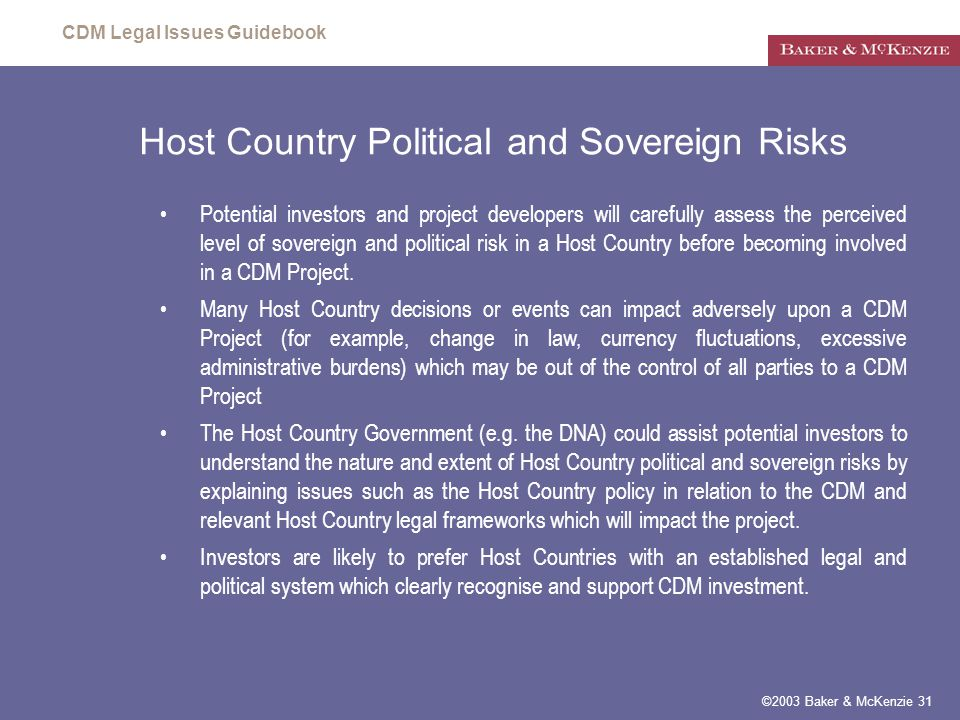 CDM Legal Issues Guidebook ©2003 Baker & McKenzie 31 Host Country Political and Sovereign Risks Potential investors and project developers will carefully assess the perceived level of sovereign and political risk in a Host Country before becoming involved in a CDM Project.