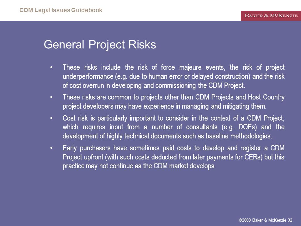 CDM Legal Issues Guidebook ©2003 Baker & McKenzie 32 General Project Risks These risks include the risk of force majeure events, the risk of project underperformance (e.g.