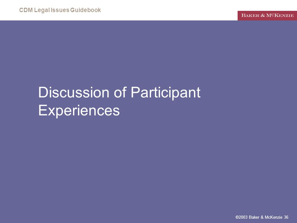 CDM Legal Issues Guidebook ©2003 Baker & McKenzie 36 Discussion of Participant Experiences