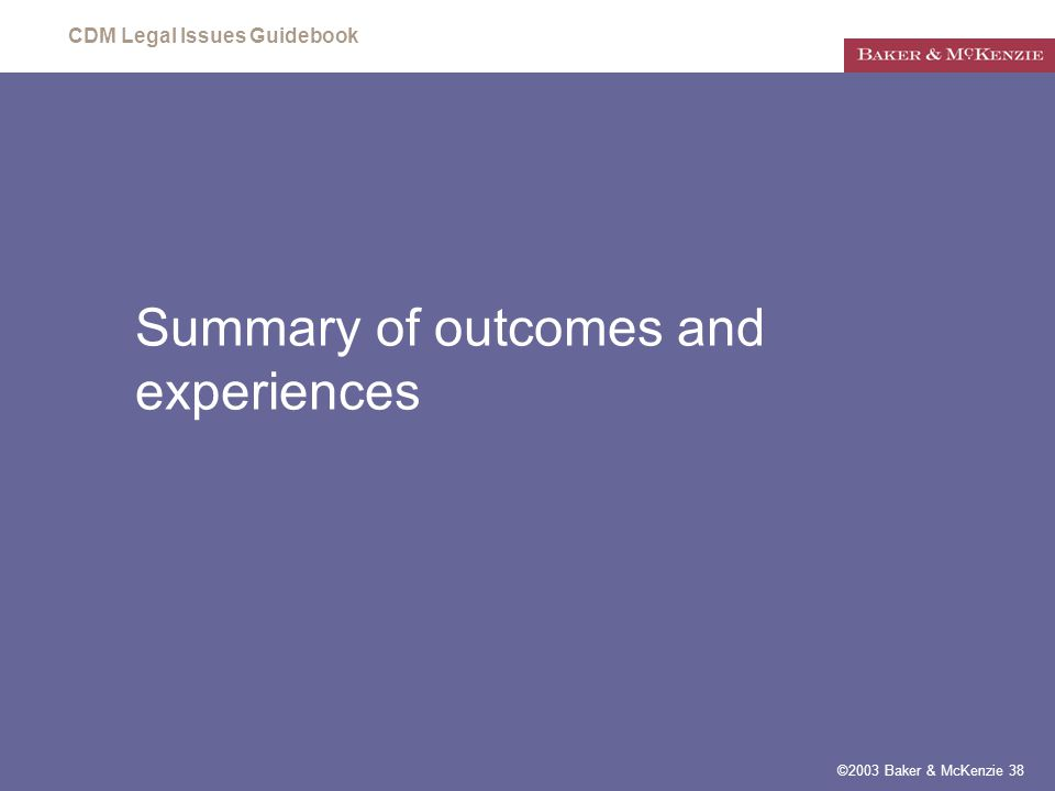 CDM Legal Issues Guidebook ©2003 Baker & McKenzie 38 Summary of outcomes and experiences