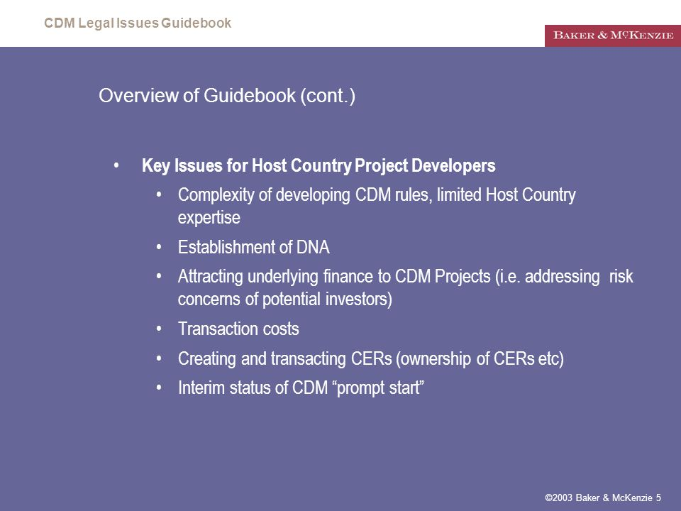 CDM Legal Issues Guidebook ©2003 Baker & McKenzie 5 Overview of Guidebook (cont.) Key Issues for Host Country Project Developers Complexity of developing CDM rules, limited Host Country expertise Establishment of DNA Attracting underlying finance to CDM Projects (i.e.