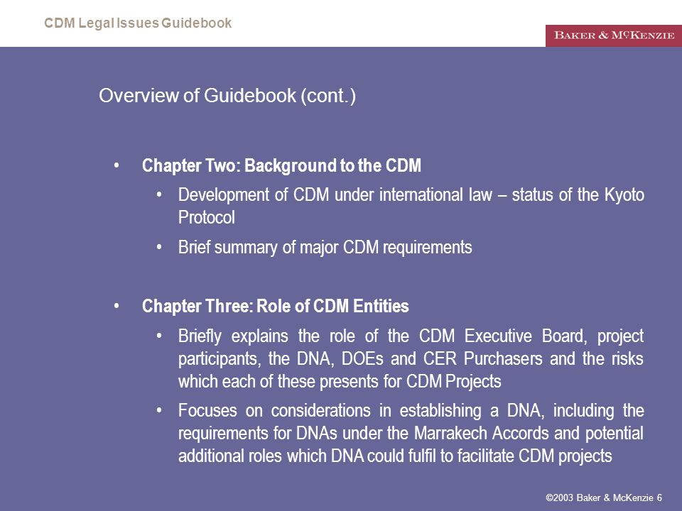 CDM Legal Issues Guidebook ©2003 Baker & McKenzie 6 Overview of Guidebook (cont.) Chapter Two: Background to the CDM Development of CDM under international law – status of the Kyoto Protocol Brief summary of major CDM requirements Chapter Three: Role of CDM Entities Briefly explains the role of the CDM Executive Board, project participants, the DNA, DOEs and CER Purchasers and the risks which each of these presents for CDM Projects Focuses on considerations in establishing a DNA, including the requirements for DNAs under the Marrakech Accords and potential additional roles which DNA could fulfil to facilitate CDM projects