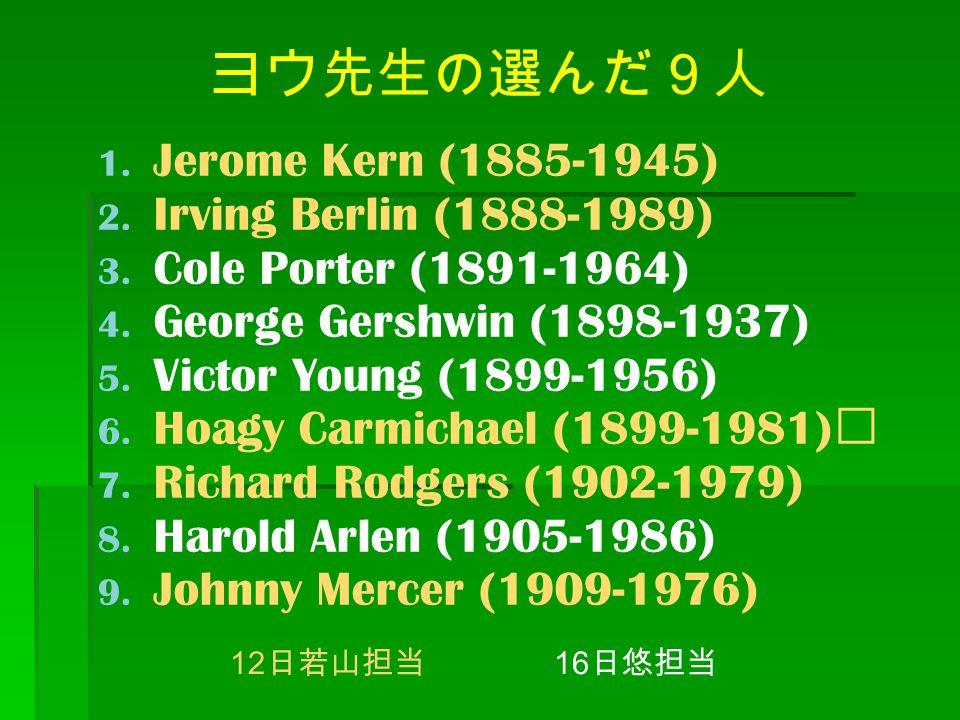 ヨウ先生の選んだ9人 1. Jerome Kern (1885-1945) 2. Irving Berlin (1888-1989) 3. Cole Porter (1891-1964) 4. George Gershwin (1898-1937) 5. Victor Young (1899-195