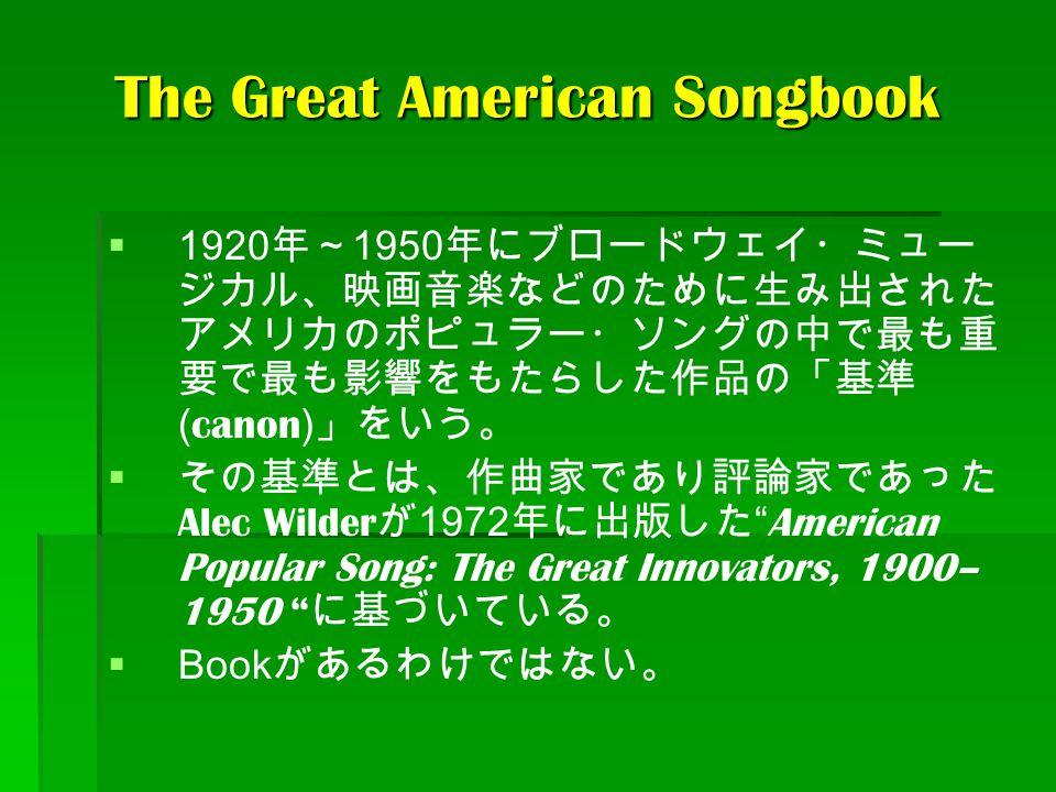 The Great American Songbook   1920 年~ 1950 年にブロードウェイ・ミュー ジカル、映画音楽などのために生み出された アメリカのポピュラー・ソングの中で最も重 要で最も影響をもたらした作品の「基準 ( canon ) 」をいう。   その基準とは、作曲家