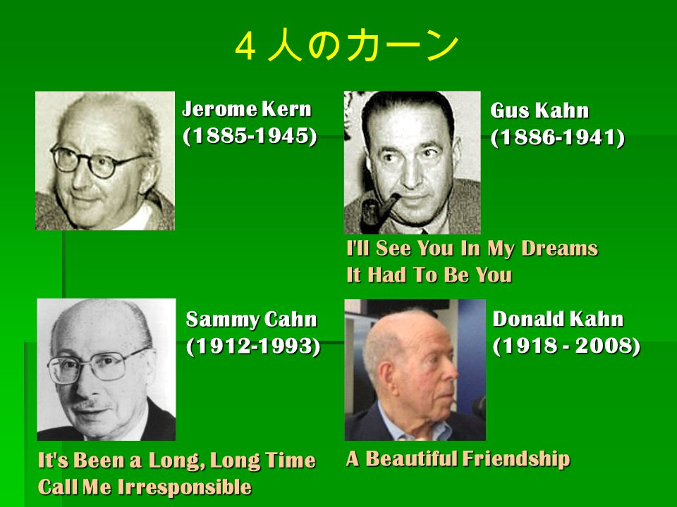 4人のカーン Sammy Cahn (1912-1993) Gus Kahn (1886-1941) Jerome Kern (1885-1945) Donald Kahn (1918 - 2008) I'll See You In My Dreams It Had To Be You It's B