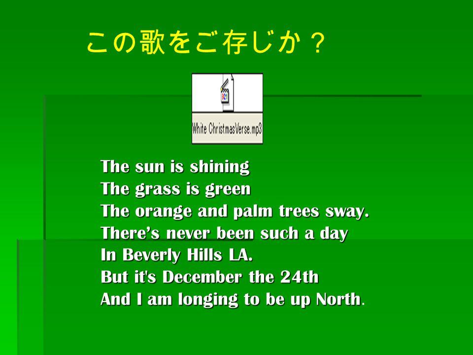 この歌をご存じか? The sun is shining The grass is green The orange and palm trees sway. There's never been such a day In Beverly Hills LA. But it's December t