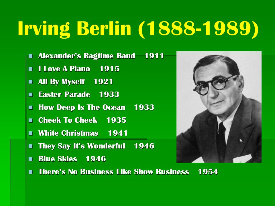 Irving Berlin (1888-1989) Alexander's Ragtime Band 1911 Alexander's Ragtime Band 1911 I Love A Piano 1915 I Love A Piano 1915 All By Myself 1921 All By Myself 1921 Easter Parade 1933 Easter Parade 1933 How Deep Is The Ocean 1933 How Deep Is The Ocean 1933 Cheek To Cheek 1935 Cheek To Cheek 1935 White Christmas 1941 White Christmas 1941 They Say It's Wonderful 1946 They Say It's Wonderful 1946 Blue Skies 1946 Blue Skies 1946 There's No Business Like Show Business 1954 There's No Business Like Show Business 1954