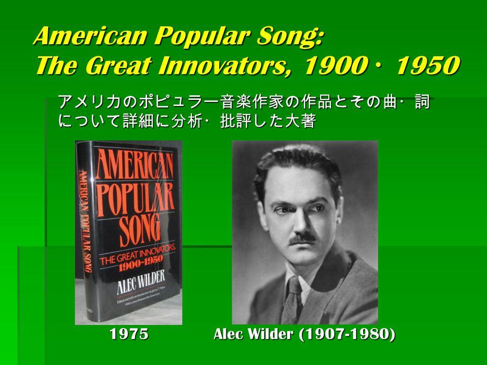 American Popular Song: The Great Innovators, 1900 ・ 1950 Alec Wilder (1907-1980) アメリカのポピュラー音楽作家の作品とその曲・詞 について詳細に分析・批評した大著 1975