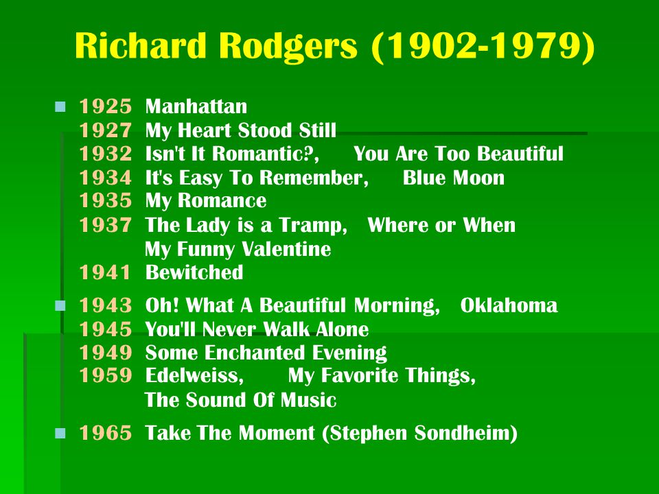 Richard Rodgers (1902-1979) 1925 Manhattan 1927 My Heart Stood Still 1932 Isn t It Romantic?, You Are Too Beautiful 1934 It s Easy To Remember, Blue Moon 1935 My Romance 1937 The Lady is a Tramp, Where or When My Funny Valentine 1941 Bewitched 1943 Oh.