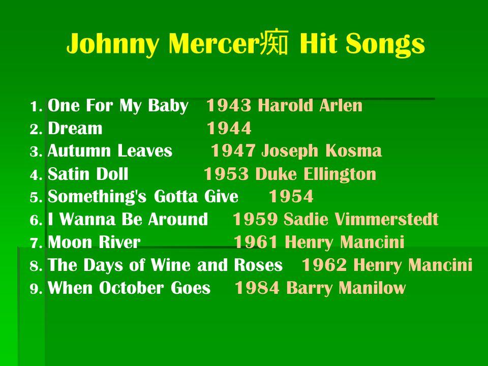 Johnny Mercer 痴 Hit Songs 1. One For My Baby 1943 Harold Arlen 2. Dream 1944 3. Autumn Leaves 1947 Joseph Kosma 4. Satin Doll 1953 Duke Ellington 5. S