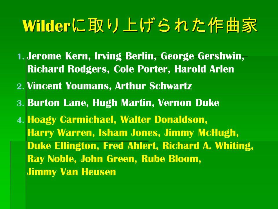 Wilder に取り上げられた作曲家 1. Jerome Kern, Irving Berlin, George Gershwin, Richard Rodgers, Cole Porter, Harold Arlen 2. Vincent Youmans, Arthur Schwartz 3. B