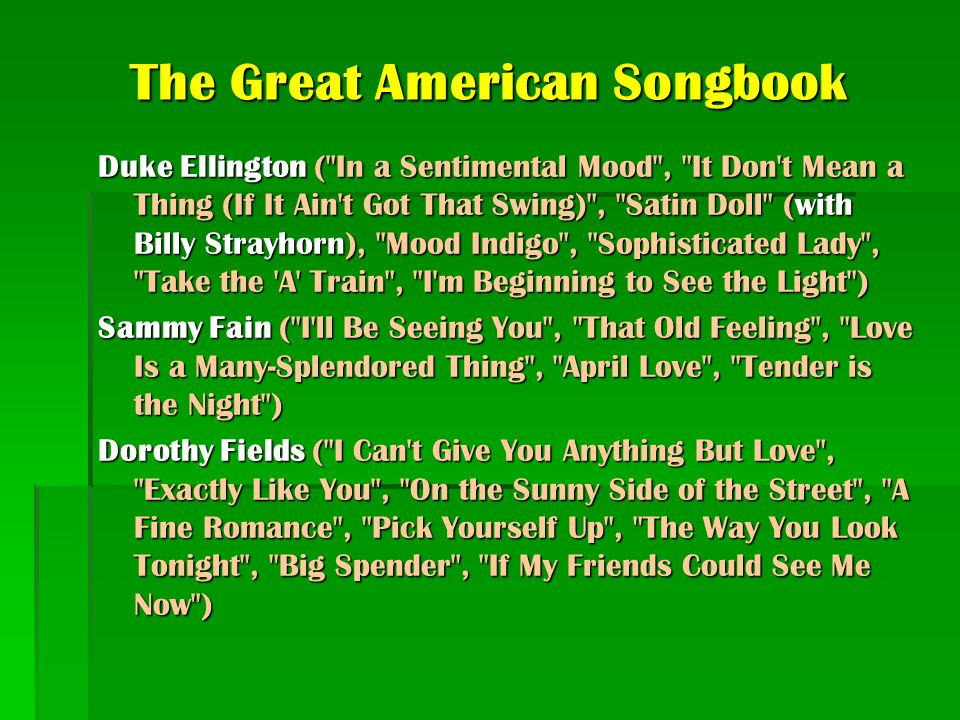 The Great American Songbook Duke Ellington ( In a Sentimental Mood , It Don t Mean a Thing (If It Ain t Got That Swing) , Satin Doll (with Billy Strayhorn), Mood Indigo , Sophisticated Lady , Take the A Train , I m Beginning to See the Light ) Sammy Fain ( I ll Be Seeing You , That Old Feeling , Love Is a Many-Splendored Thing , April Love , Tender is the Night ) Dorothy Fields ( I Can t Give You Anything But Love , Exactly Like You , On the Sunny Side of the Street , A Fine Romance , Pick Yourself Up , The Way You Look Tonight , Big Spender , If My Friends Could See Me Now )