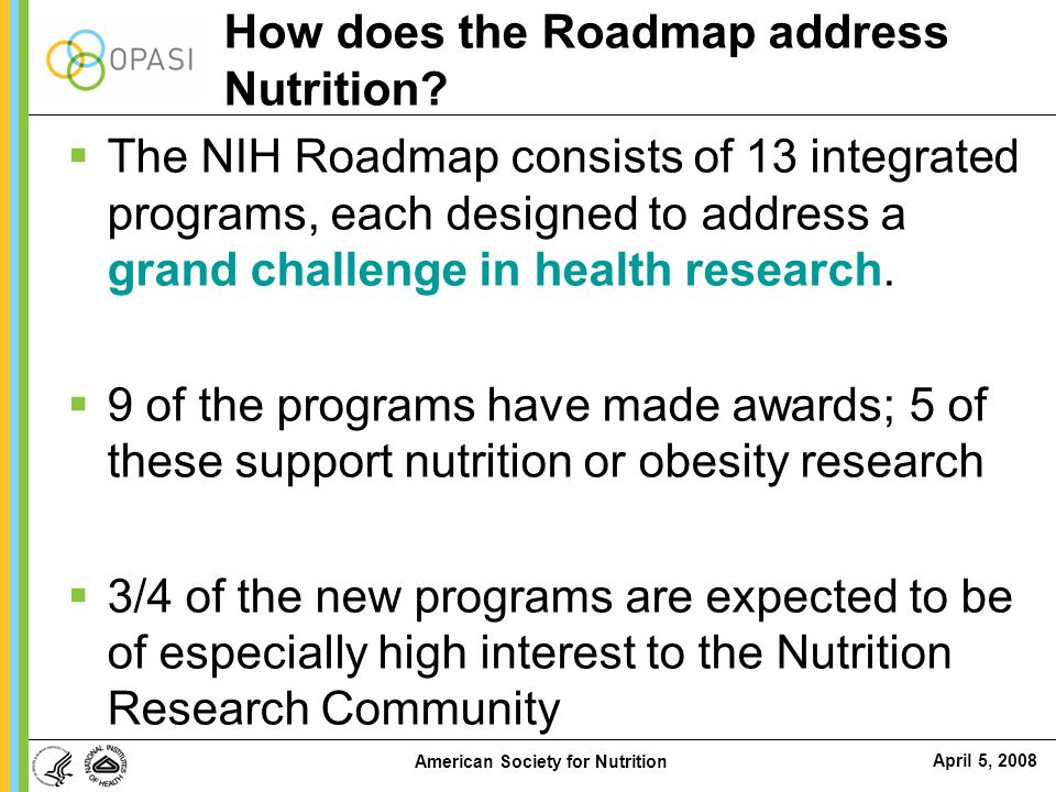 April 5, 2008 American Society for Nutrition How does the Roadmap address Nutrition?  The NIH Roadmap consists of 13 integrated programs, each design