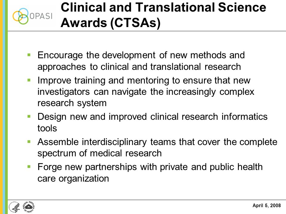 April 5, 2008 Clinical and Translational Science Awards (CTSAs)  Encourage the development of new methods and approaches to clinical and translationa