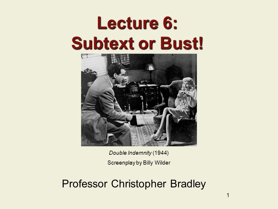1 Lecture 6: Subtext or Bust! Professor Christopher Bradley Double Indemnity (1944) Screenplay by Billy Wilder