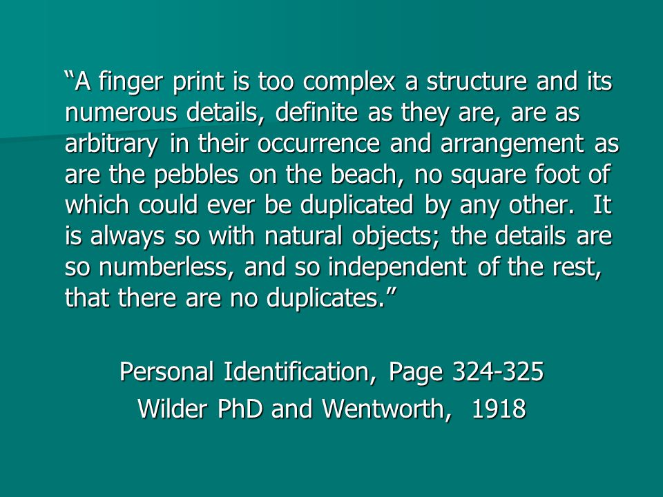 A finger print is too complex a structure and its numerous details, definite as they are, are as arbitrary in their occurrence and arrangement as are the pebbles on the beach, no square foot of which could ever be duplicated by any other.