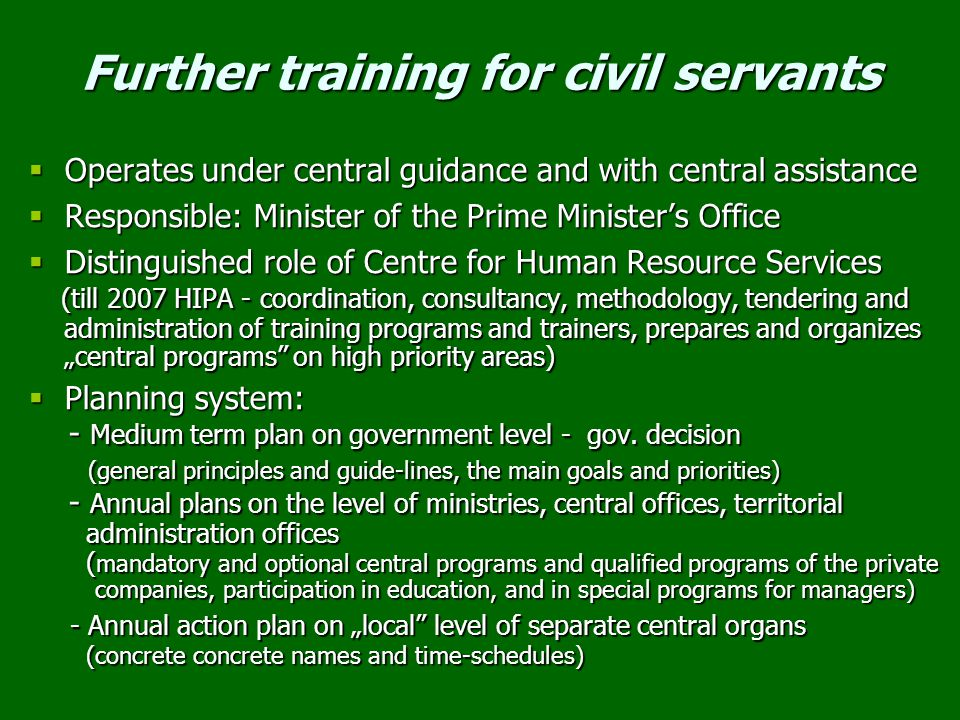 "Further training for civil servants  Operates under central guidance and with central assistance  Responsible: Minister of the Prime Minister's Office  Distinguished role of Centre for Human Resource Services (till 2007 HIPA - coordination, consultancy, methodology, tendering and administration of training programs and trainers, prepares and organizes ""central programs on high priority areas) (till 2007 HIPA - coordination, consultancy, methodology, tendering and administration of training programs and trainers, prepares and organizes ""central programs on high priority areas)  Planning system: - Medium term plan on government level - gov."