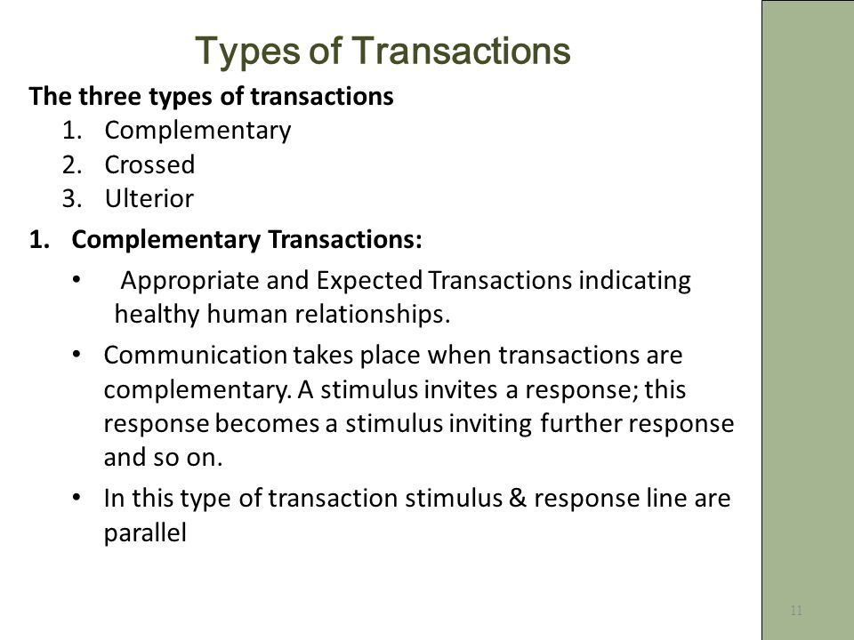 11 Types of Transactions The three types of transactions 1.Complementary 2.Crossed 3.Ulterior 1.Complementary Transactions: Appropriate and Expected Transactions indicating healthy human relationships.