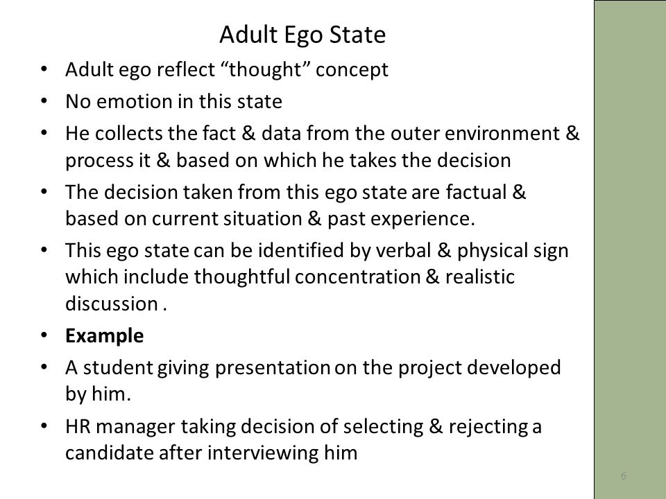 Adult Ego State Adult ego reflect thought concept No emotion in this state He collects the fact & data from the outer environment & process it & based on which he takes the decision The decision taken from this ego state are factual & based on current situation & past experience.
