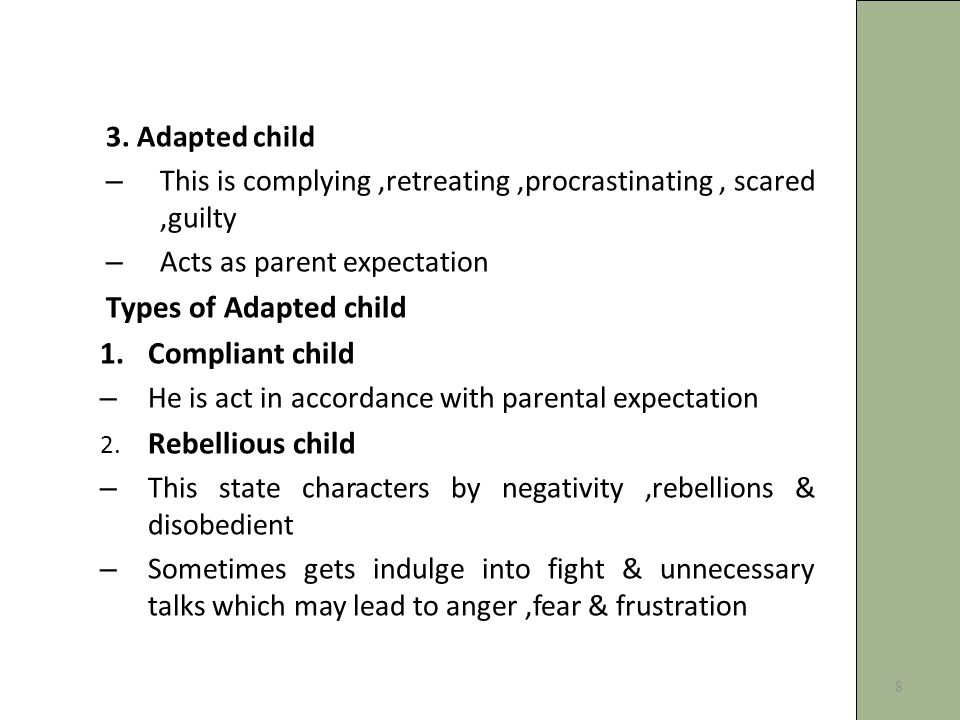 3. Adapted child – This is complying,retreating,procrastinating, scared,guilty – Acts as parent expectation Types of Adapted child 1.Compliant child –