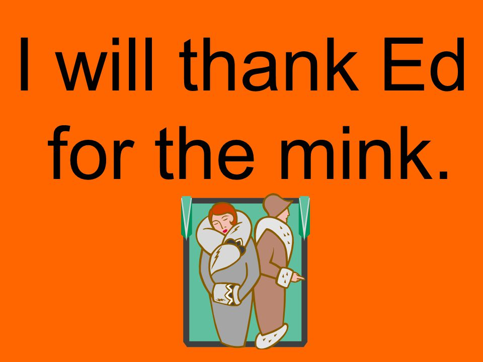 I will thank Ed for the mink.